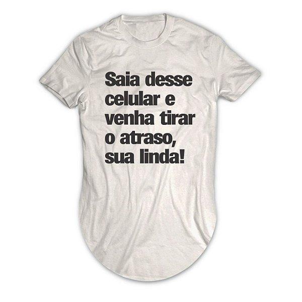 Camiseta Longline Sai Desse Celular e Venha Tirar o Atraso, Sua Linda!