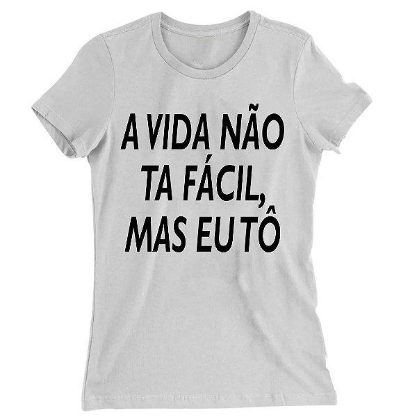 Camiseta Baby Look Você A Vida Não ta Fácil, Mas eu Tô