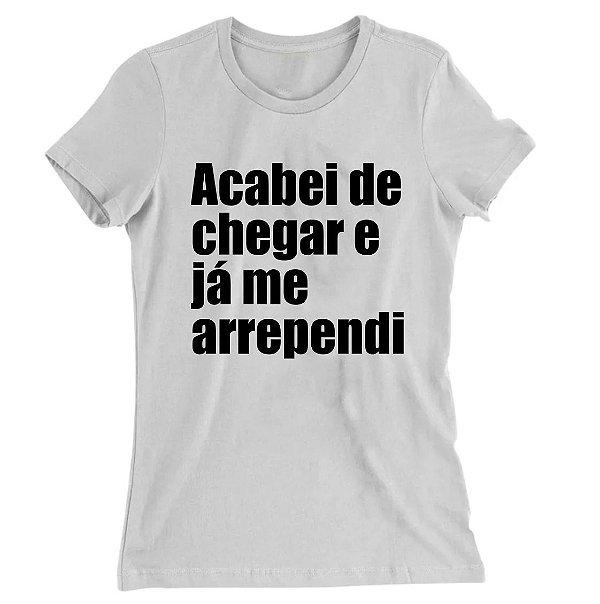 Camiseta Baby Look Acabei de Chegar e Já me Arrependi