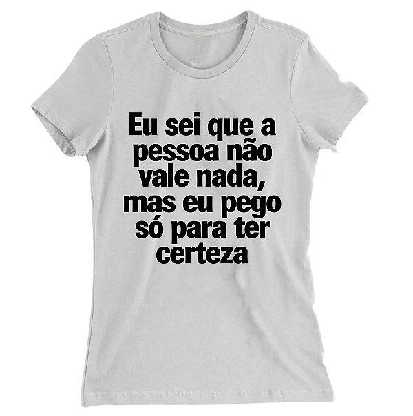 Camiseta Baby Look Eu Sei Que a Pessoa Não Vale Nada, Mas eu Pego só Para Ter Certeza