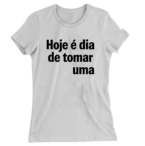 Camiseta Baby Look Hoje é Dia de Tomar Uma