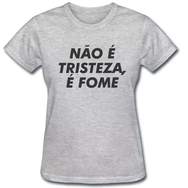 Camiseta Baby Look Não é Tristeza, é Fome