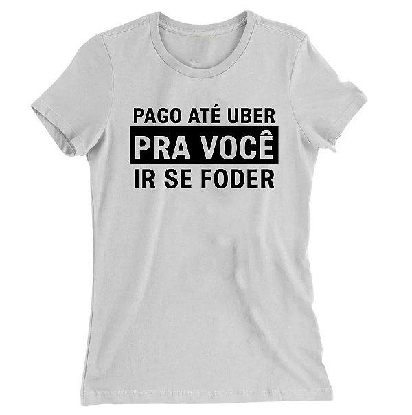 Camiseta Baby Look Pago Até Uber Pra Você ir se Foder