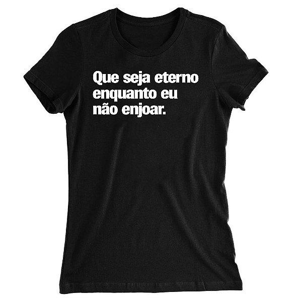 Camiseta Baby Look Que Seja Eterno Enquanto eu Não Enjoar
