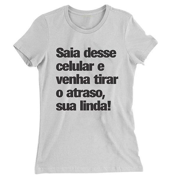 Camiseta Baby Look Sai Desse Celular e Venha Tirar o Atraso, Sua Linda!