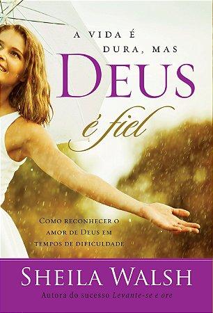 Livro A Vida é dura, mas Deus é fiel-Sheila Walsh