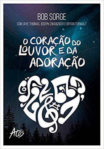 Livro O Coração do Louvor e da Adoração - Bob Sorge