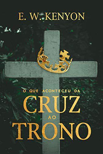 Livro O que Aconteceu da Cruz ao Trono - E. W. Kenyon