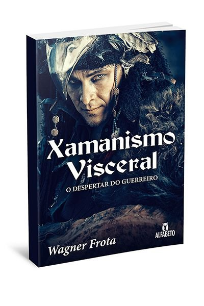 XAMANISMO VISCERAL - O DESPERTAR DO GUERREIRO. WAGNER FROTA