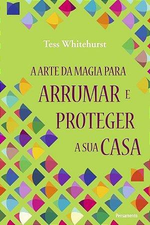 A ARTE DA MAGIA PARA ARRUMAR E PROTEGER A SUA CASA. TESS WHITEHURST