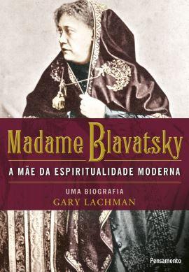MADAME BLAVATSKY - A MÃE DA ESPIRITUALIDADE MODERNA. GARY LACHMAN
