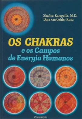 OS CHAKRAS E OS CAMPOS DE ENERGIA HUMANOS SHAFICA KARAGULLA E DORA KUNZ