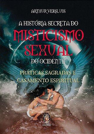 A HISTORIA SECRETA DO MISTICISMO SEXUAL DO OCIDENTE, PRATICAS SAGRADAS E CASAMENTO ESPIRITUAL. ARTHIR VERSLUIS