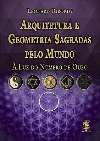 ARQUITETURA E GEOMETRIA SAGRADAS PELO MUNDO. LEONARD RIBORDY