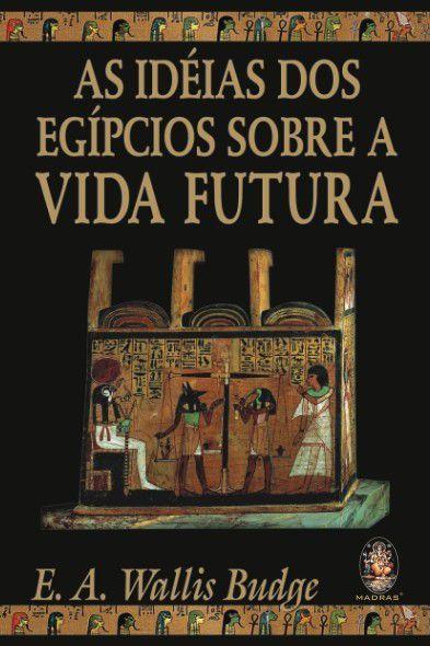AS IDÉIAS DOS EGÍPCIOS SOBRE A VIDA FUTURA. WALLIS BUDGE