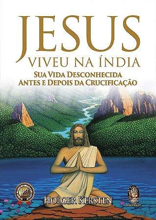 JESUS VIVEU NA ÍNDIA - SUA VIDA DESCONHECIDA ANTES E DEPOIS DA CRUCIFICAÇÃO. HOLGER KERSTEN