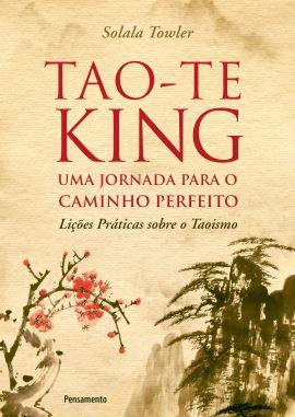 TAO-TE KING - UMA JORNADA PARA O CAMINHO PERFEITO. SOLALA TOWLER