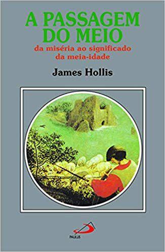 A PASSAGEM DO MEIO - DA MISÉRIA AO SIGNIFICADO DA MEIA-IDADE. JAMES HOLLIS