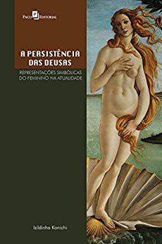 A PERSISTÊNCIA DAS DEUSAS - REPRESENTAÇÕES SIMBÓLICAS DO FEMININO NA ATUALIDADE. IZILDINHA KONICHI