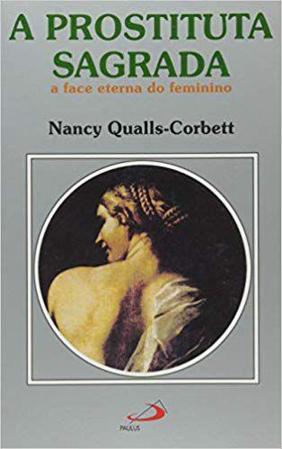 A PROSTITUTA SAGRADA - A FACE ETERNA DO FEMININO. NANCY QUALLS-CORBETT