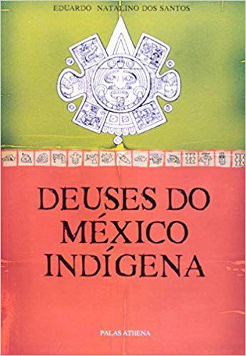 DEUSES DO MÉXICO INDÍGENA. EDUARDO NATALINO DOS SANTOS