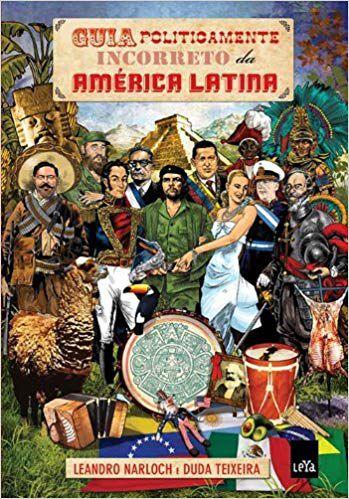 GUIA POLITICAMENTE INCORRETO DA AMERICA LATINA. LEANDRO NARLOCH E DUDA TEIXEIRA