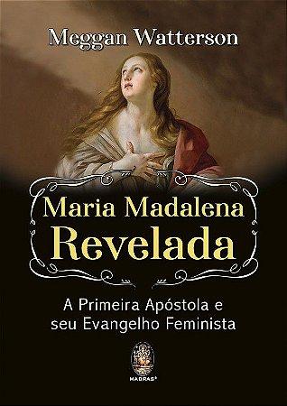 MARIA MADALENA REVELADA, A PRIMEIRA APÓSTOLA E SEU EVANGELHO FEMINISTA. MEGGAN WATTERSON