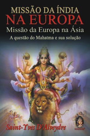 MISSÃO DA ÍNDIA NA EUROPA, MISSÃO DA EUROPA NA ÁSIA, A QUESTÃO DO MAHATMA E SUA SOLUÇÃO. SAINT-YVES D-ALVEYDRE