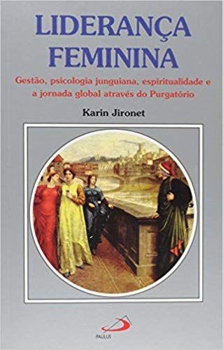 LIDERANÇA FEMININA - GESTÃO PSICOLOGIA JUNGUIANA, ESPIRITUALIDADE, E A JORNADA GLOBAL ATRAVÉS DO PURGATÓRIO. KARIN JIRONET