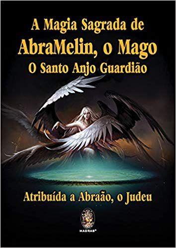 MAGIA SAGRADA DE ABRAMELIN, O MAGO, O SANTO ANJO GUARDIÃO. ABRAÃO