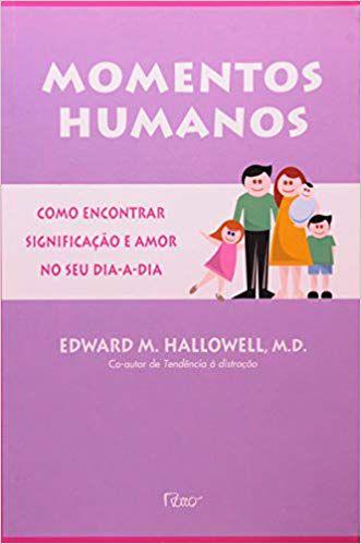 MOMENTOS HUMANOS - COMO ENCONTRAR SIGNIFICAÇÃO E AMOR NO SEU DIA A DIA. EDWARD HALLOWELL