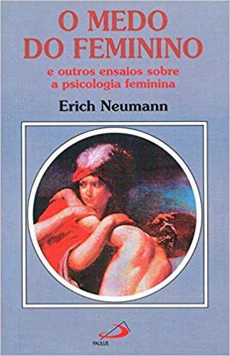 O MEDO DO FEMININO E OUTROS ENSAIOS SOBRE A PSICOLOGIA FEMININA. ERICH NEWMANN
