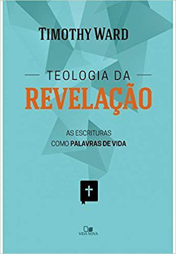 TEOLOGIA DA REVELAÇÃO, AS ESCRITURAS COMO PALAVRAS DE VIDA. TIMOTHY WARD