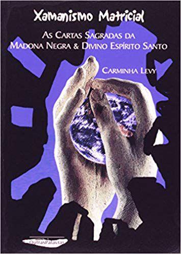 XAMANISMO MATRICIAL, AS CARTAS SAGRADAS DA MADONA NEGRA E O DIVINO ESPIRITO SANTO. CARMINHA LEVY