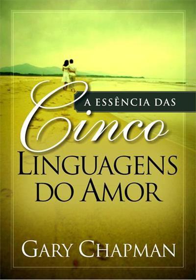 A essência das cinco linguagens do amor - Gary Chapman