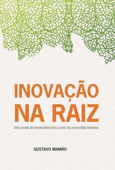 INOVAÇÃO NA RAIZ: UMA JORNADA EMPREENDEDORA A PARTIR DA UNIVERSIDADE BRASILEIRA