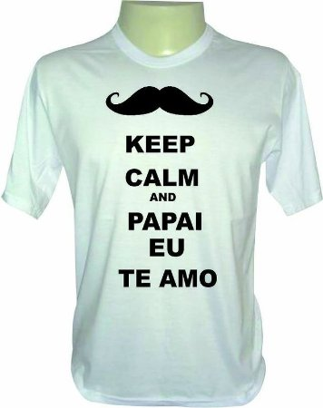 Camiseta Dia dos Pais - Keep Calm and Papai Eu Te Amo