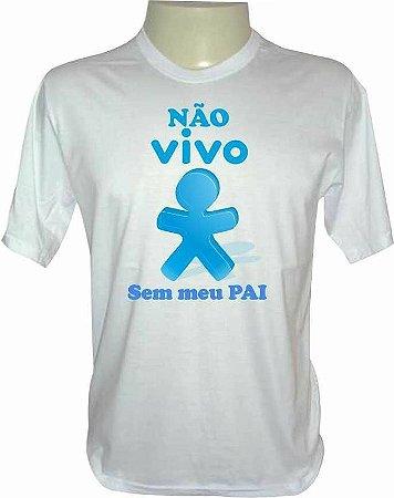 Camiseta Dia dos Pais - Não Vivo Sem Meu Pai