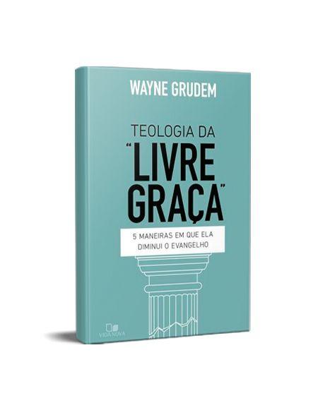 TEOLOGIA DA LIVRE GRAÇA - WAYNE GRUDEM