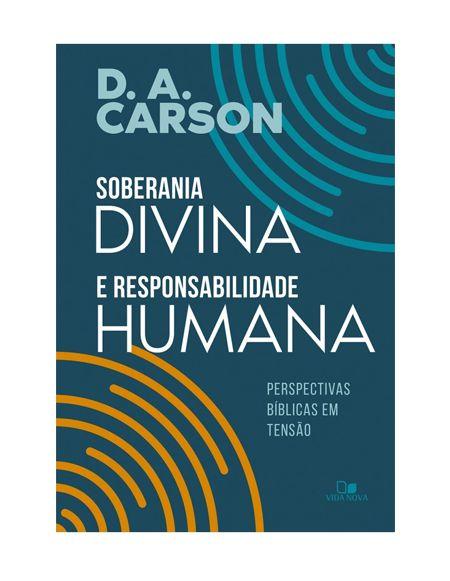 SOBERANIA DIVINA E RESPONSABILIDADE HUMANA - D. A. CARSON