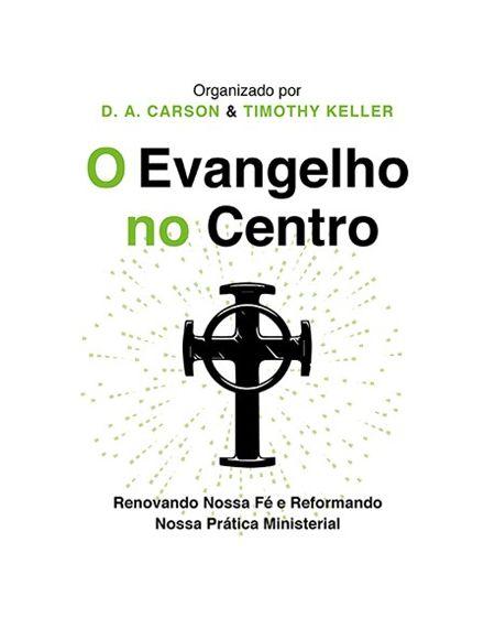 O EVANGELHO NO CENTRO - 2ª EDIÇÃO - TIMOTHY KELLER E D. A. CARSON