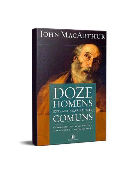DOZE HOMENS EXTRAORDINARIAMENTE COMUNS - JOHN MACARTHUR
