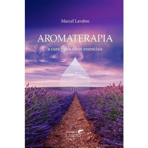 Aromaterapia a Cura pelos Óleos Essenciais - Marcel Lavabre