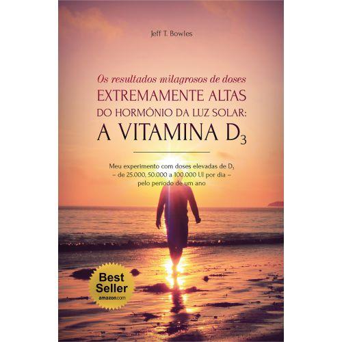 """Livro """" Os resultados milagrosos de doses extremamente altas do hormônio da luz solar: A VITAMINA D3 """" - Jeff T. Bowles"""