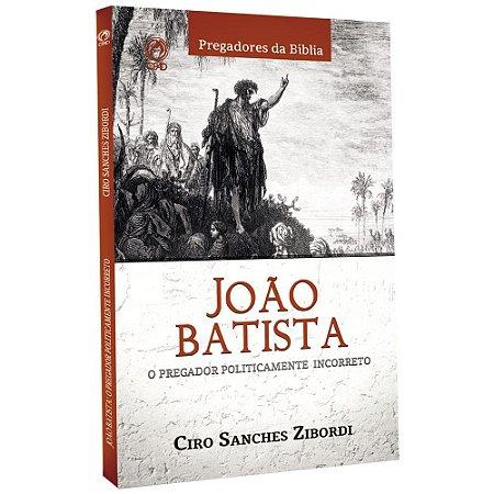 João Batista O Pregador Politicamente Incorreto - Ciro Sanches Zibordi - Cpad