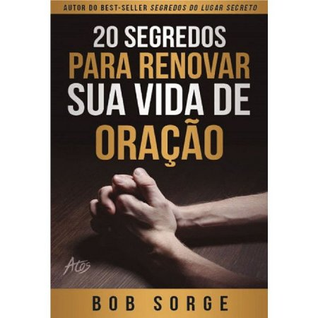 Livro 20 Segredos Para Renovar Sua Vida De Oração - Bob Sorge - Atos