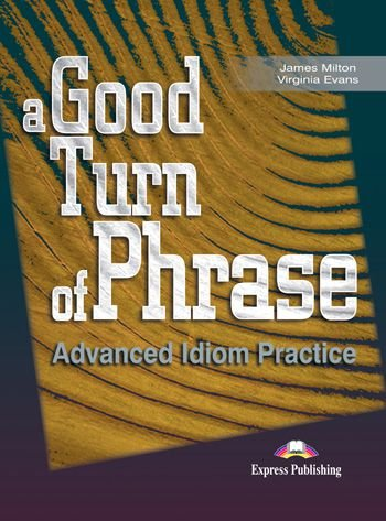 A GOOD TURN OF PHRASE ADVANCED IDIOM PRACTICE STUDENT'S BOOK