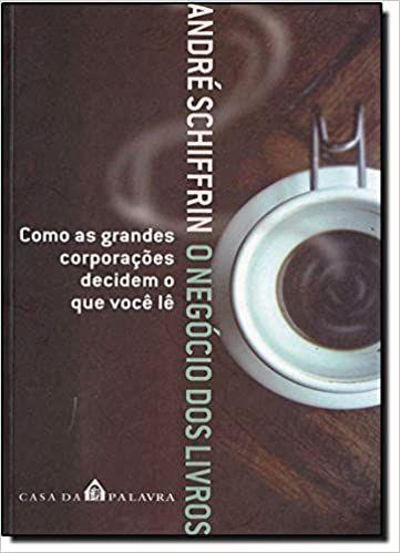 O Negócio dos Livros: Como Grandes Corporações Decidem o Que Você Lê - André Schiffrin
