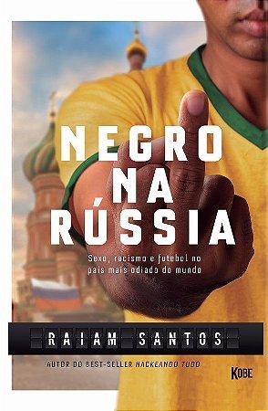 Negro na Rússia: Sexo, Racismo e Futebol no País Mais Odiado do Mundo
