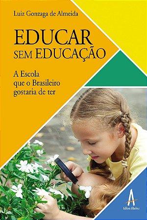 Educar sem educação – A Escola que todo Brasileiro gostaria de ter